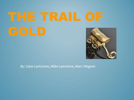 THE TRAIL OF GOLD By: Zane Lantzman, Mike Lawrence, Marc Wagner.