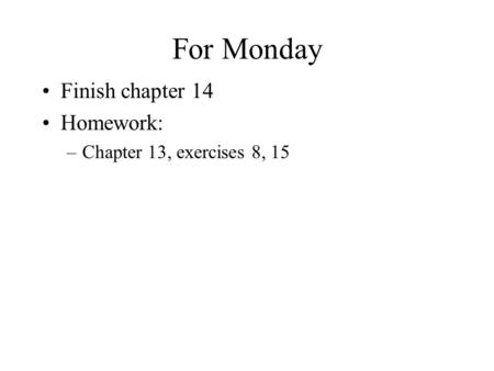 For Monday Finish chapter 14 Homework: –Chapter 13, exercises 8, 15.