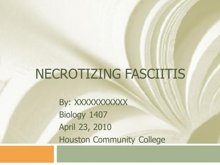 NECROTIZING FASCIITIS By: XXXXXXXXXXX Biology 1407 April 23, 2010 Houston Community College.
