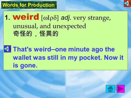 Words for Production 1. weird [ wIrd ] adj. very strange, unusual, and unexpected 奇怪的,怪異的 That's weird — one minute ago the wallet was still in my pocket.