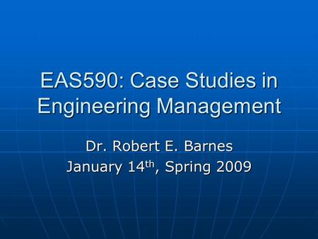 EAS590: Case Studies in Engineering Management Dr. Robert E. Barnes January 14 th, Spring 2009.