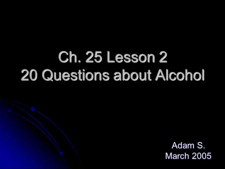 Ch. 25 Lesson 2 20 Questions about Alcohol Adam S. March 2005.