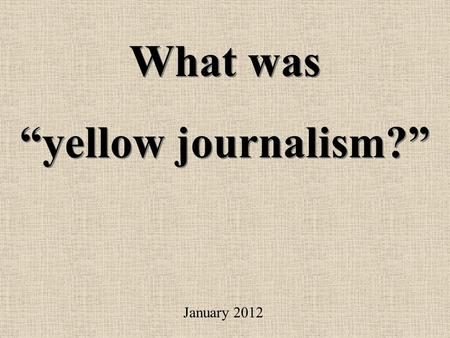 "What was ""yellow journalism?"" What was ""yellow journalism?"" January 2012."