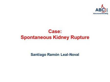 ABC Advanced Bleeding Care Case: Spontaneous Kidney Rupture Santiago Ramón Leal-Noval.