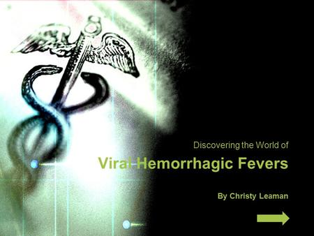 Discovering the World of Viral Hemorrhagic Fevers By Christy Leaman.