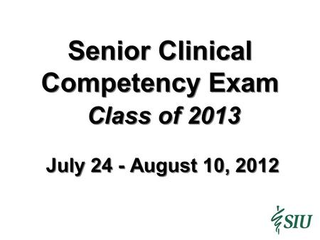 Senior Clinical Competency Exam Class of 2013 July 24 - August 10, 2012.