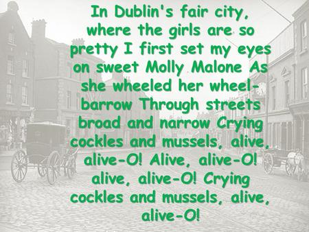 In Dublin's fair city, where the girls are so pretty I first set my eyes on sweet Molly Malone As she wheeled her wheel- barrow Through streets broad and.