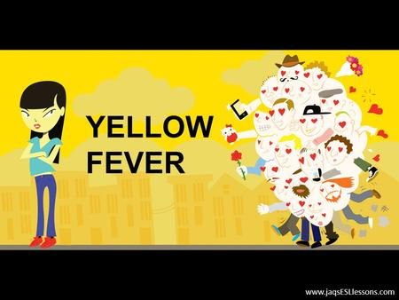 YELLOW FEVER www.jaqsESLlessons.com. PURPOSE OF LESSON Improve your sub-skills of listening (discerning main ideas, noticing specific details, inferring,