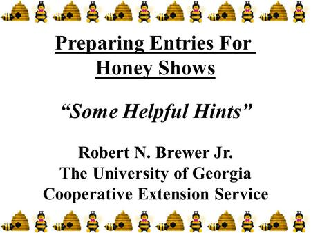 "Preparing Entries For Honey Shows ""Some Helpful Hints"" Robert N. Brewer Jr. The University of Georgia Cooperative Extension Service."
