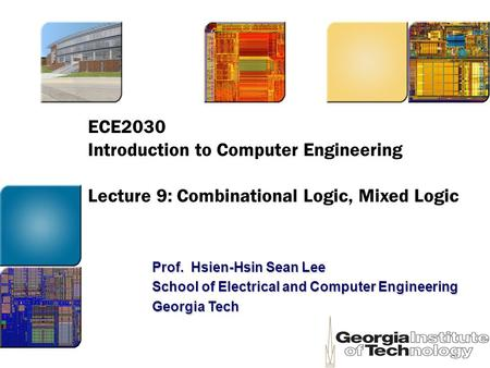 ECE2030 Introduction to Computer Engineering Lecture 9: Combinational Logic, Mixed Logic Prof. Hsien-Hsin Sean Lee School of Electrical and Computer Engineering.