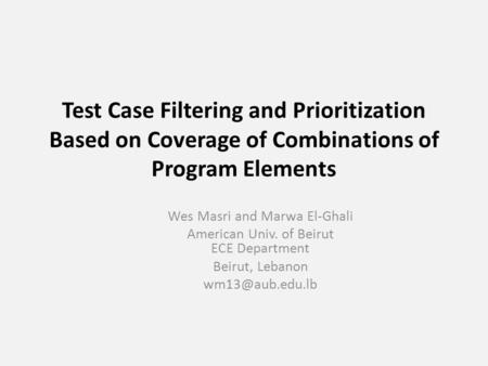 Test Case Filtering and Prioritization Based on Coverage of Combinations of Program Elements Wes Masri and Marwa El-Ghali American Univ. of Beirut ECE.