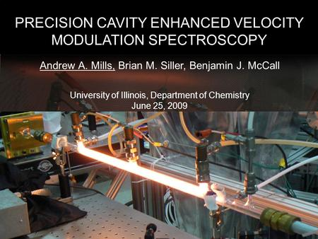 PRECISION CAVITY ENHANCED VELOCITY MODULATION SPECTROSCOPY Andrew A. Mills, Brian M. Siller, Benjamin J. McCall University of Illinois, Department of Chemistry.