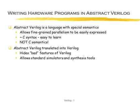 Verilog - 1 Writing Hardware Programs in Abstract Verilog  Abstract Verilog is a language with special semantics  Allows fine-grained parallelism to.