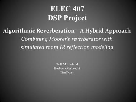 ELEC 407 DSP Project Algorithmic Reverberation – A Hybrid Approach Combining Moorer's reverberator with simulated room IR reflection modeling Will McFarland.