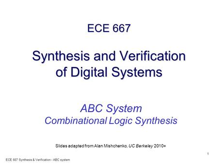 1 ECE 667 Synthesis & Verification - ABC system ECE 667 Synthesis and Verification of Digital Systems ABC System Combinational Logic Synthesis Slides adapted.