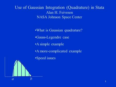 11 Use of Gaussian Integration (Quadrature) in Stata Alan H. Feiveson NASA Johnson Space Center What is Gaussian quadrature? Gauss-Legendre case A simple.