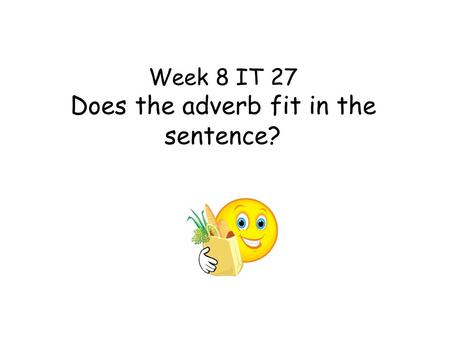 Week 8 IT 27 Does the adverb fit in the sentence?.