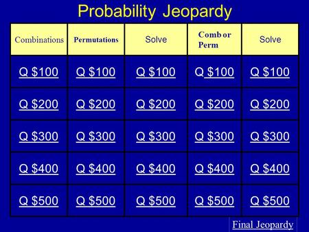Probability Jeopardy Final Jeopardy Combinations Permutations Solve Comb or Perm Solve Q $100 $100Q $100 Q $200 Q $300 Q $400 Q $500.