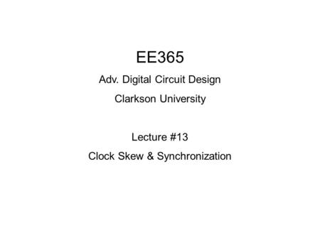 EE365 Adv. Digital Circuit Design Clarkson University Lecture #13 Clock Skew & Synchronization.