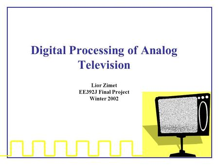 Digital Processing of Analog Television Lior Zimet EE392J Final Project Winter 2002.