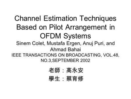 Channel Estimation Techniques Based on Pilot Arrangement in OFDM Systems Sinem Colet, Mustafa Ergen, Anuj Puri, and Ahmad Bahai IEEE TRANSACTIONS ON BROADCASTING,