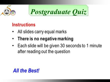 Postgraduate Quiz Instructions All slides carry equal marks There is no negative marking Each slide will be given 30 seconds to 1 minute after reading.
