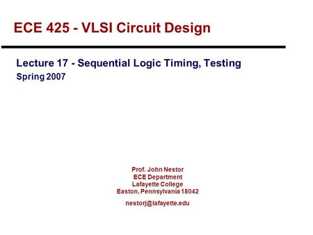 Prof. John Nestor ECE Department Lafayette College Easton, Pennsylvania 18042 ECE 425 - VLSI Circuit Design Lecture 17 - Sequential.