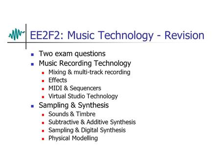 EE2F2: Music Technology - Revision Two exam questions Music Recording Technology Mixing & multi-track recording Effects MIDI & Sequencers Virtual Studio.