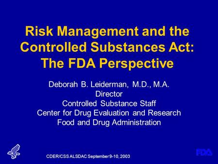 CDER/CSS ALSDAC September 9-10, 2003 Risk Management and the Controlled Substances Act: The FDA Perspective Deborah B. Leiderman, M.D., M.A. Director Controlled.