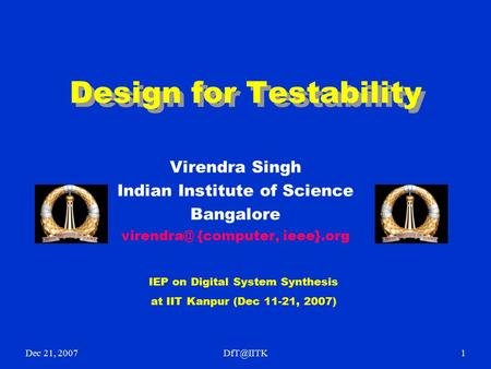 Dec 21, Design for Testability Virendra Singh Indian Institute of Science Bangalore {computer, ieee}.org IEP on Digital System.