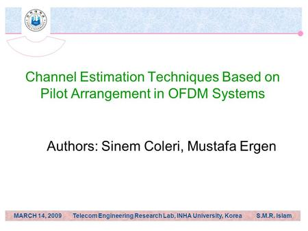 MARCH 14, 2009 Telecom Engineering Research Lab, INHA University, Korea S.M.R. Islam Channel Estimation Techniques Based on Pilot Arrangement in OFDM Systems.