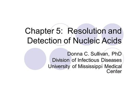 Chapter 5: Resolution and Detection of Nucleic Acids Donna C. Sullivan, PhD Division of Infectious Diseases University of Mississippi Medical Center.