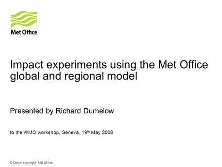 © Crown copyright Met Office Impact experiments using the Met Office global and regional model Presented by Richard Dumelow to the WMO workshop, Geneva,