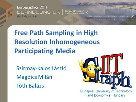 Free Path Sampling in High Resolution Inhomogeneous Participating Media Budapest University of Technology and Economics, Hungary Szirmay-Kalos László Magdics.