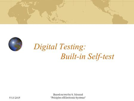 5/13/2015 Based on text by S. Mourad Priciples of Electronic Systems Digital Testing: Built-in Self-test.