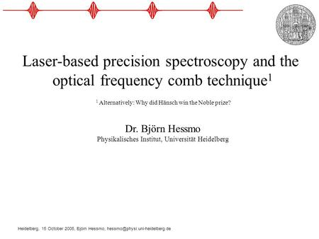 Heidelberg, 15 October 2005, Björn Hessmo, Laser-based precision spectroscopy and the optical frequency comb technique 1.