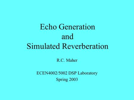 Echo Generation and Simulated Reverberation R.C. Maher ECEN4002/5002 DSP Laboratory Spring 2003.