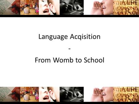 Language Acqisition - From Womb to School. Content Pre/Postnatal Language Development The First Three Years The Pre-School Years The School Years.