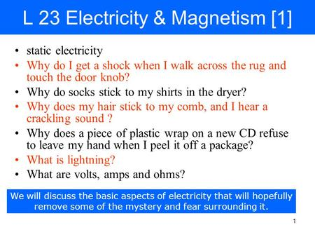 1 L 23 Electricity & Magnetism [1] static electricity Why do I get a shock when I walk across the rug and touch the door knob? Why do socks stick to my.