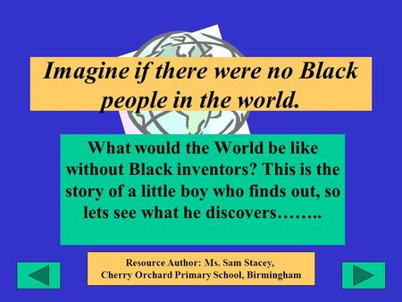 Imagine if there were no Black people in the world. What would the World be like without Black inventors? This is the story of a little boy who finds out,