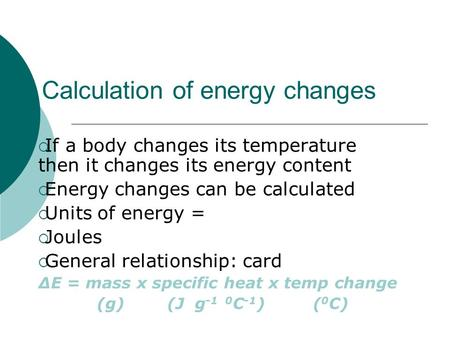 Calculation of energy changes  If a body changes its temperature then it changes its energy content  Energy changes can be calculated  Units of energy.