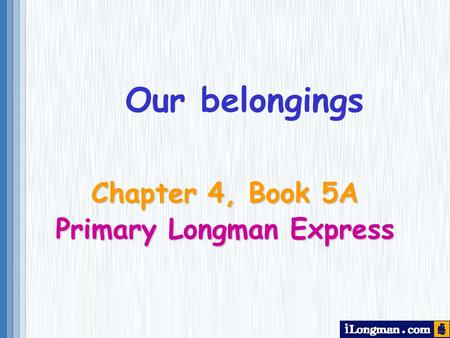 Chapter 4, Book 5A Primary Longman Express Our belongings.
