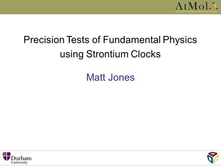 Matt Jones Precision Tests of Fundamental Physics using Strontium Clocks.