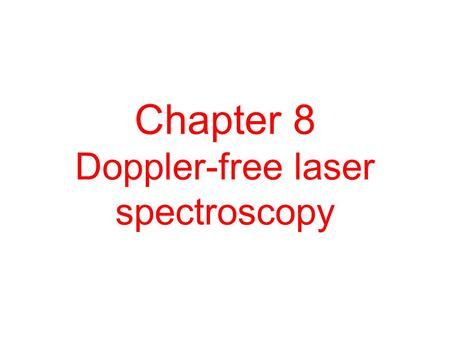 Chapter 8 Doppler-free laser spectroscopy. Contents 8.1 Doppler broadening of spectral lines 8.2 The crossed-beam method 8.3 Saturated absorption spectroscopy.