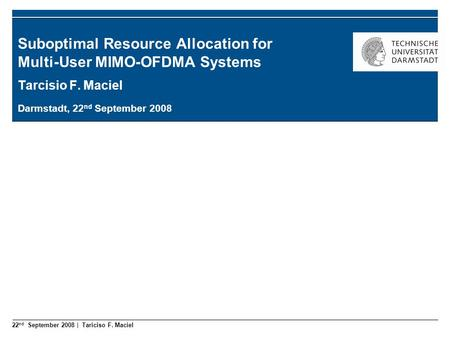 22 nd September 2008 | Tariciso F. Maciel Suboptimal Resource Allocation for Multi-User MIMO-OFDMA Systems Tarcisio F. Maciel Darmstadt, 22 nd September.