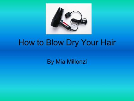 How to Blow Dry Your Hair By Mia Millonzi. All Supplies Needed First, go in front of a mirror have a plug, Brush/ comb, clean and wet hair and a hair.