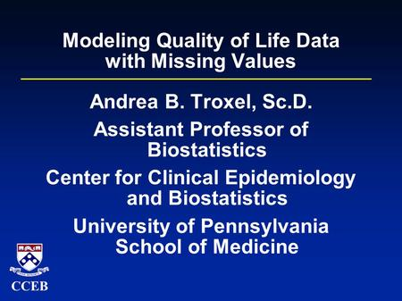 CCEB Modeling Quality of Life Data with Missing Values Andrea B. Troxel, Sc.D. Assistant Professor of Biostatistics Center for Clinical Epidemiology and.