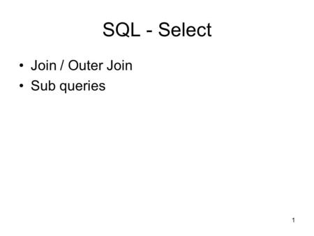 1 SQL - Select Join / Outer Join Sub queries. 2 1. Join Join Outer join Left outer join Right outer join.