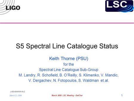 LIGO- G060099-00-Z March 22, 2006March 2006 LSC Meeting - DetChar 1 S5 Spectral Line Catalogue Status Keith Thorne (PSU) for the Spectral Line Catalogue.
