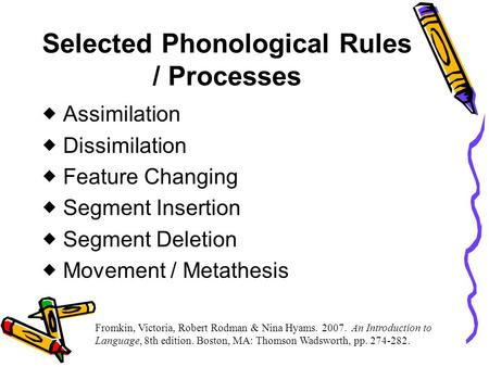 Selected Phonological Rules / Processes  Assimilation  Dissimilation  Feature Changing  Segment Insertion  Segment Deletion  Movement / Metathesis.